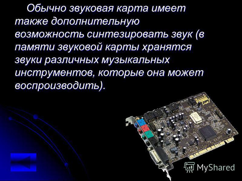 Обычно звуковая карта имеет также дополнительную возможность синтезировать звук (в памяти звуковой карты хранятся звуки различных музыкальных инструментов, которые она может воспроизводить). звуков ая карта