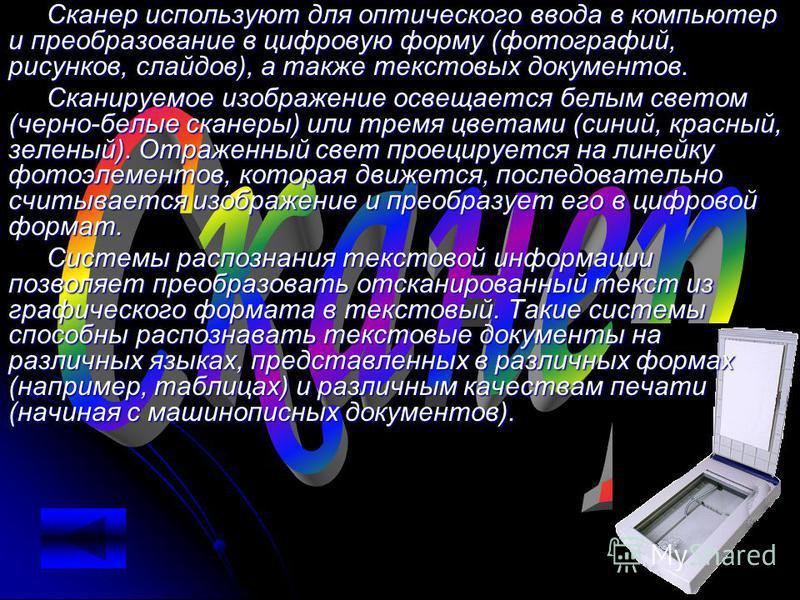 Сканер используют для оптического ввода в компьютер и преобразование в цифровую форму (фотографий, рисунков, слайдов), а также текстовых документов. Сканируемое изображение освещается белым светом (черно-белые сканеры) или тремя цветами (синий, красн