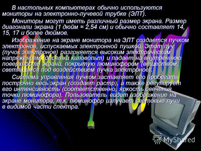В настольных компьютерах обычно используются мониторы на электронно-лучевой трубке (ЭЛТ). Мониторы могут иметь различный размер экрана. Размер диагонали экрана (1 дюйм = 2,54 см) и обычно составляет 14, 15, 17 и более дюймов. Изображение на экране мо