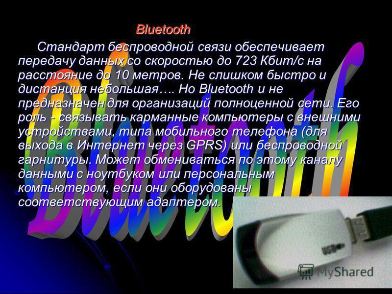 Bluetooth Bluetooth Стандарт беспроводной связи обеспечивает передачу данных со скоростью до 723 Кбит/с на расстояние до 10 метров. Не слишком быстро и дистанция небольшая…. Но Bluetooth и не предназначен для организаций полноценной сети. Его роль -