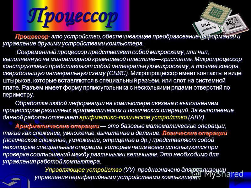 Процессор Процессор- это устройство, обеспечивающее преобразование информации и управление другими устройствами компьютера. Современный процессор представляет собой микросхему, или чип, выполненную на миниатюрной кремниевой пластине кристалле. Микроп