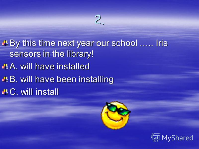 2. By this time next year our school ….. Iris sensors in the library! A. will have installed B. will have been installing C. will install
