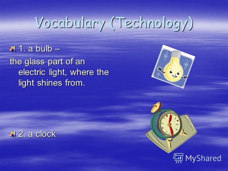 Vocabulary (Technology) 1. a bulb – the glass part of an electric light, where the light shines from. 2. a clock