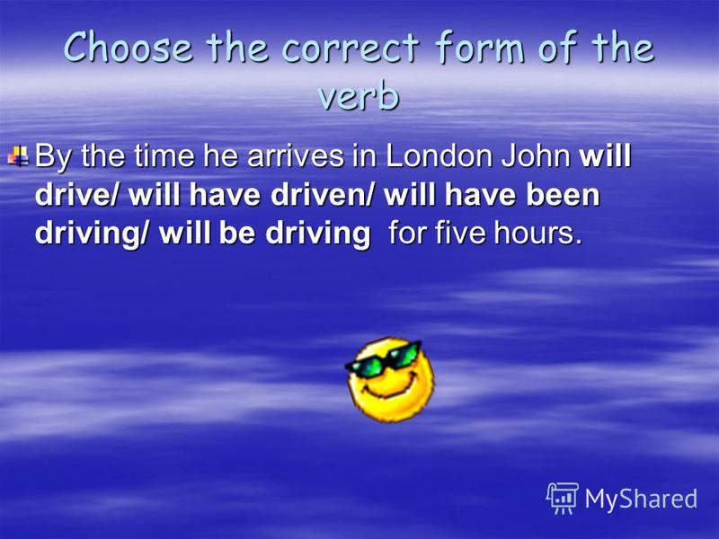 Choose the correct form of the verb By the time he arrives in London John will drive/ will have driven/ will have been driving/ will be driving for five hours.