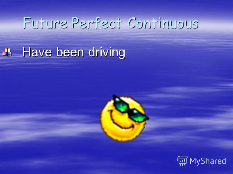 Future Perfect Continuous Future Perfect Continuous Have been driving