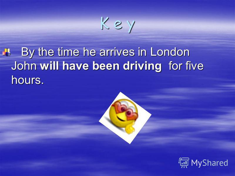 K e y By the time he arrives in London John will have been driving for five hours.