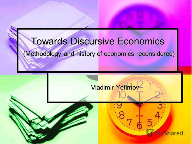 1 Towards Discursive Economics (Methodology and history of economics reconsidered) Vladimir Yefimov