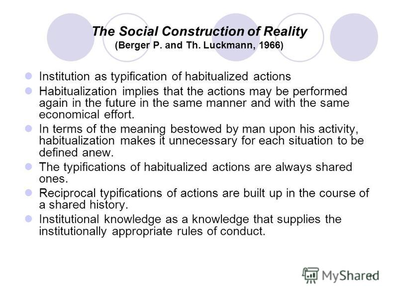 11 The Social Construction of Reality (Berger P. and Th. Luckmann, 1966) Institution as typification of habitualized actions Habitualization implies that the actions may be performed again in the future in the same manner and with the same economical
