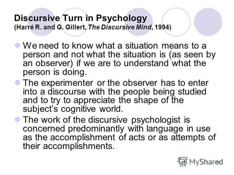 13 Discursive Turn in Psychology (Harré R. and G. Gillert, The Discursive Mind, 1994) We need to know what a situation means to a person and not what the situation is (as seen by an observer) if we are to understand what the person is doing. The expe