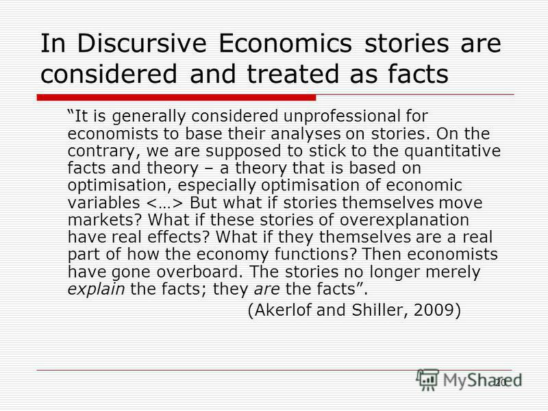 20 In Discursive Economics stories are considered and treated as facts It is generally considered unprofessional for economists to base their analyses on stories. On the contrary, we are supposed to stick to the quantitative facts and theory – a theo