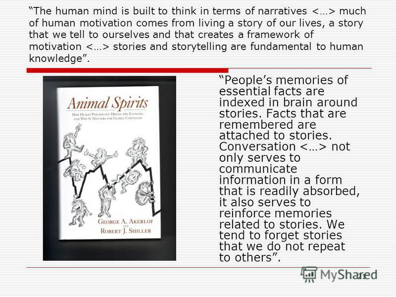 21 The human mind is built to think in terms of narratives much of human motivation comes from living a story of our lives, a story that we tell to ourselves and that creates a framework of motivation stories and storytelling are fundamental to human