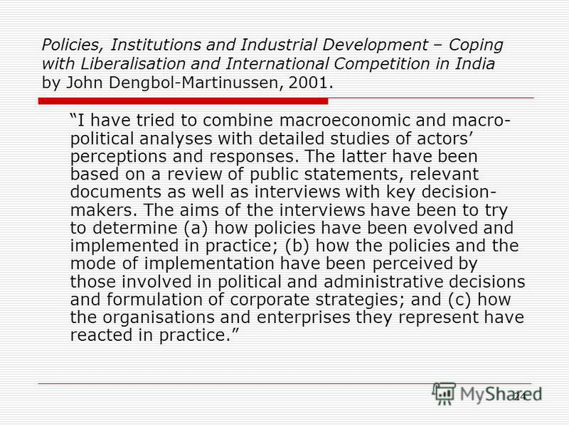 24 Policies, Institutions and Industrial Development – Coping with Liberalisation and International Competition in India by John Dengbol-Martinussen, 2001. I have tried to combine macroeconomic and macro- political analyses with detailed studies of a