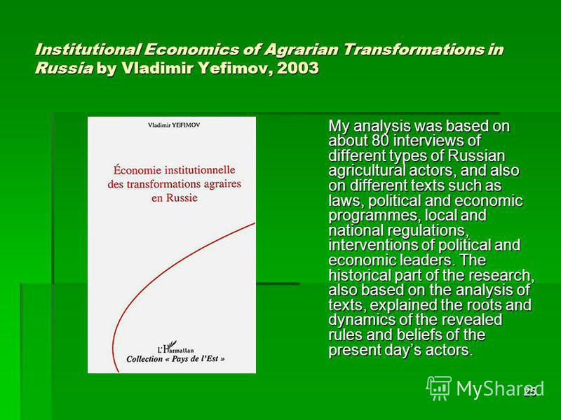 25 Institutional Economics of Agrarian Transformations in Russia by Vladimir Yefimov, 2003 My analysis was based on about 80 interviews of different types of Russian agricultural actors, and also on different texts such as laws, political and economi