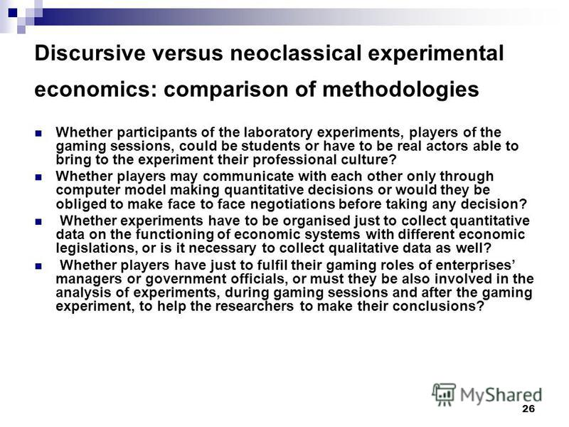 26 Discursive versus neoclassical experimental economics: comparison of methodologies Whether participants of the laboratory experiments, players of the gaming sessions, could be students or have to be real actors able to bring to the experiment thei