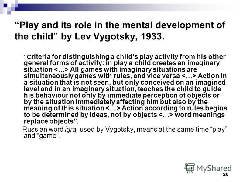 28 Play and its role in the mental development of the child by Lev Vygotsky, 1933. C riteria for distinguishing a childs play activity from his other general forms of activity: in play a child creates an imaginary situation All games with imaginary s