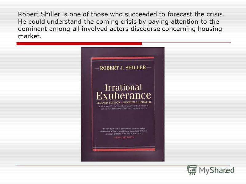 3 Robert Shiller is one of those who succeeded to forecast the crisis. He could understand the coming crisis by paying attention to the dominant among all involved actors discourse concerning housing market.