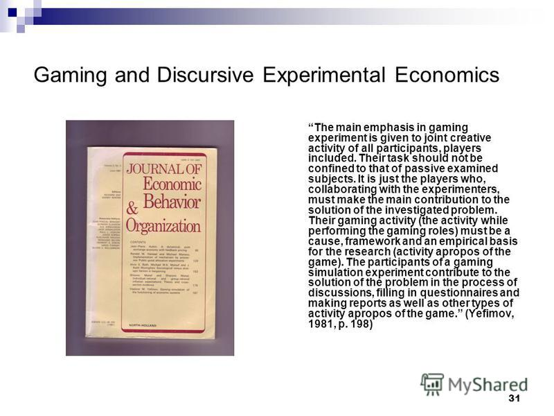 31 Gaming and Discursive Experimental Economics The main emphasis in gaming experiment is given to joint creative activity of all participants, players included. Their task should not be confined to that of passive examined subjects. It is just the p