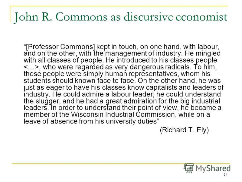 34 John R. Commons as discursive economist [Professor Commons] kept in touch, on one hand, with labour, and on the other, with the management of industry. He mingled with all classes of people. He introduced to his classes people, who were regarded a