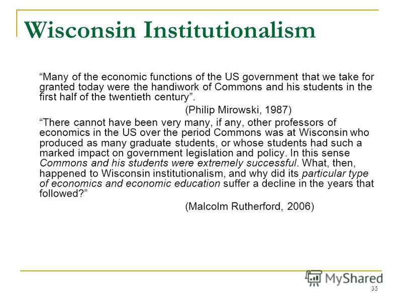 35 Wisconsin Institutionalism Many of the economic functions of the US government that we take for granted today were the handiwork of Commons and his students in the first half of the twentieth century. (Philip Mirowski, 1987) There cannot have been