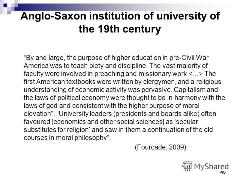 45 Anglo-Saxon institution of university of the 19th century By and large, the purpose of higher education in pre-Civil War America was to teach piety and discipline. The vast majority of faculty were involved in preaching and missionary work The fir