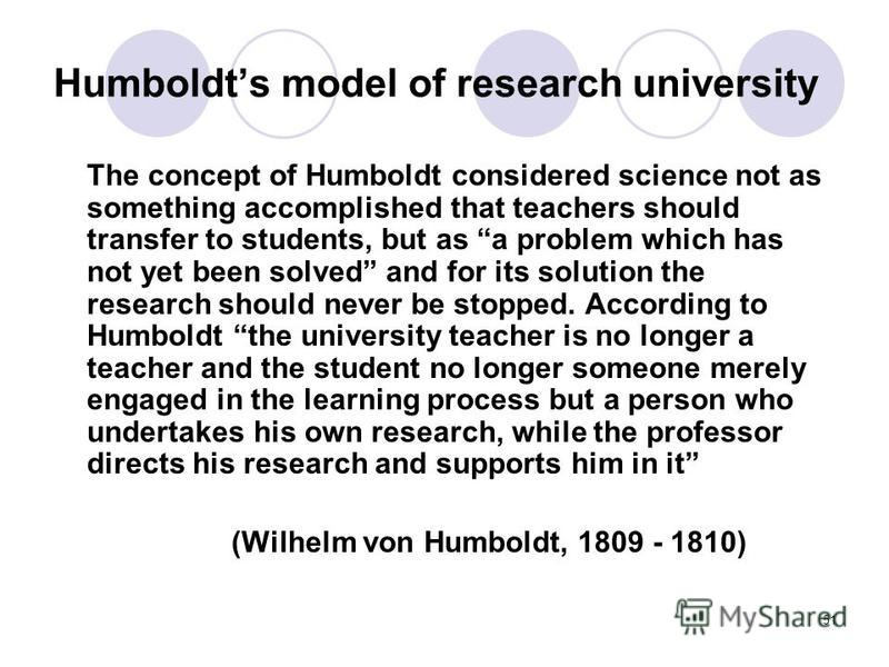 51 Humboldts model of research university The concept of Humboldt considered science not as something accomplished that teachers should transfer to students, but as a problem which has not yet been solved and for its solution the research should neve