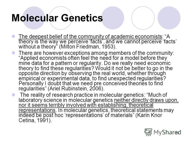 54 Molecular Genetics The deepest belief of the community of academic economists: A theory is the way we perceive facts, and we cannot perceive facts without a theory (Milton Friedman, 1953). There are however exceptions among members of the communit
