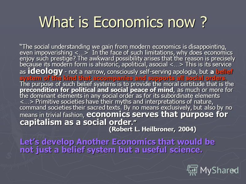 58 What is Economics now ? The social understanding we gain from modern economics is disappointing, even impoverishing In the face of such limitations, why does economics enjoy such prestige? The awkward possibility arises that the reason is precisel