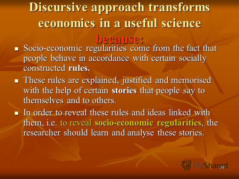59 Discursive approach transforms economics in a useful science because: Socio-economic regularities come from the fact that people behave in accordance with certain socially constructed rules. Socio-economic regularities come from the fact that peop