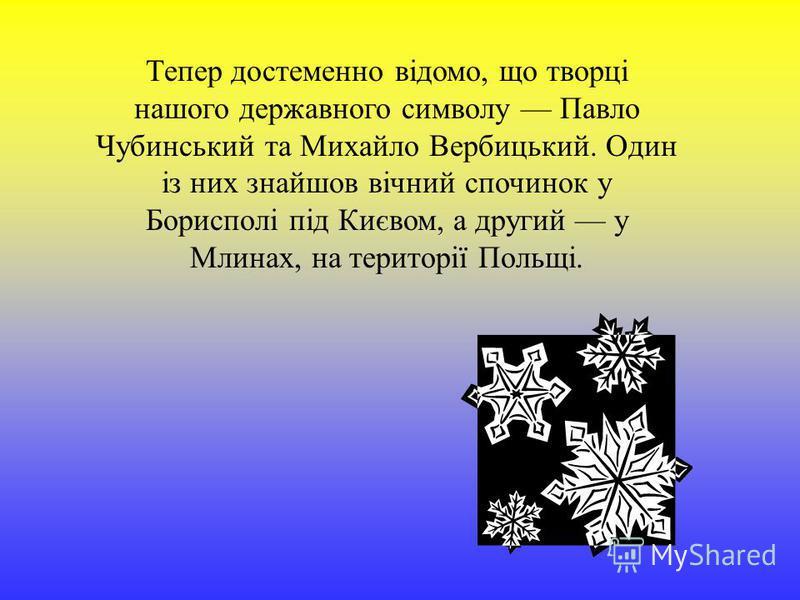 Тепер достеменно відомо, що творці нашого державного символу Павло Чубинський та Михайло Вербицький. Один із них знайшов вічний спочинок у Борисполі під Києвом, а другий у Млинах, на території Польщі.