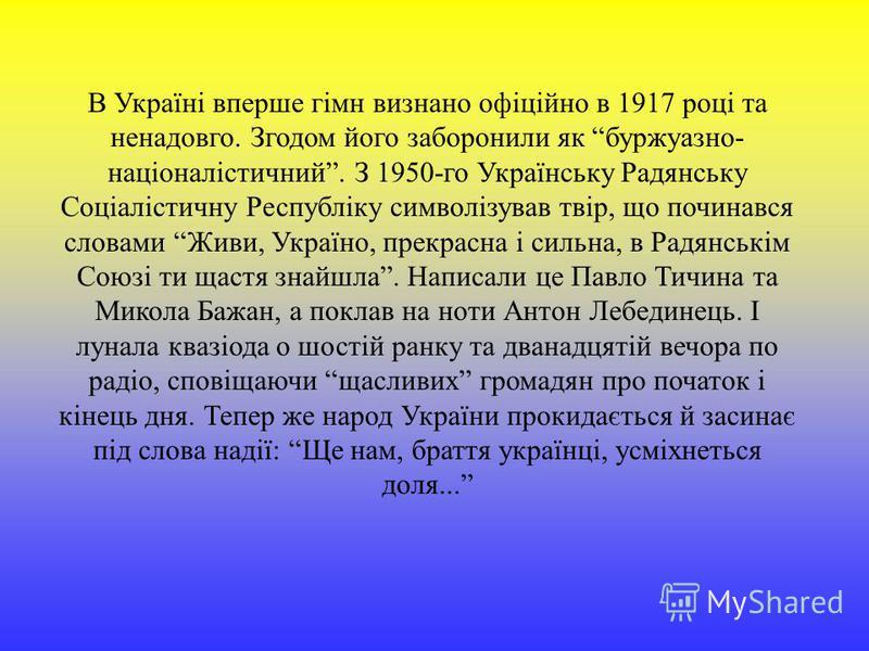 В Україні вперше гімн визнано офіційно в 1917 році та ненадовго. Згодом його заборонили як буржуазно- націоналістичний. З 1950-го Українську Радянську Соціалістичну Республіку символізував твір, що починався словами Живи, Україно, прекрасна і сильна,