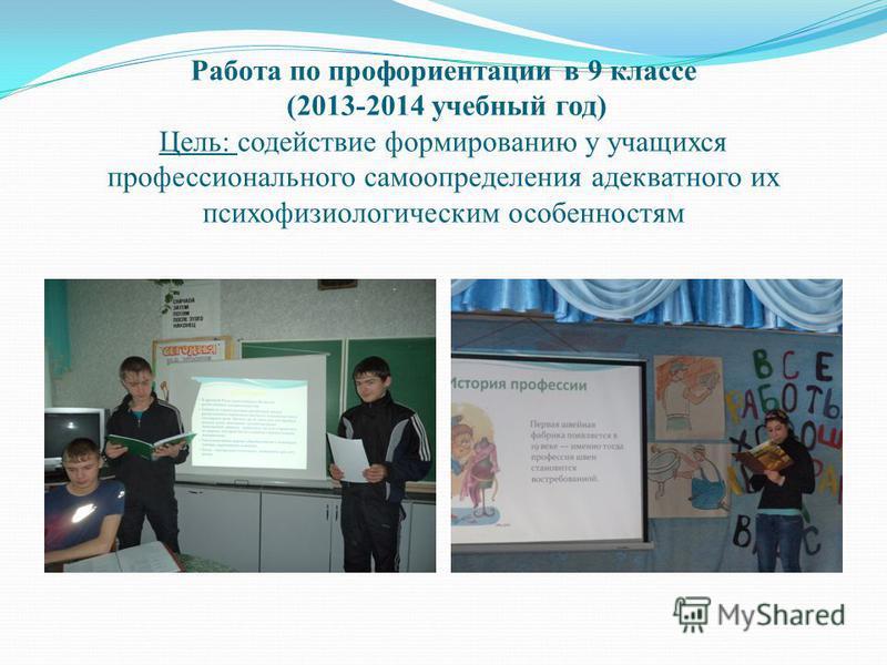Работа по профориентации в 9 классе (2013-2014 учебный год) Цель: содействие формированию у учащихся профессионального самоопределения адекватного их психофизиологическим особенностям