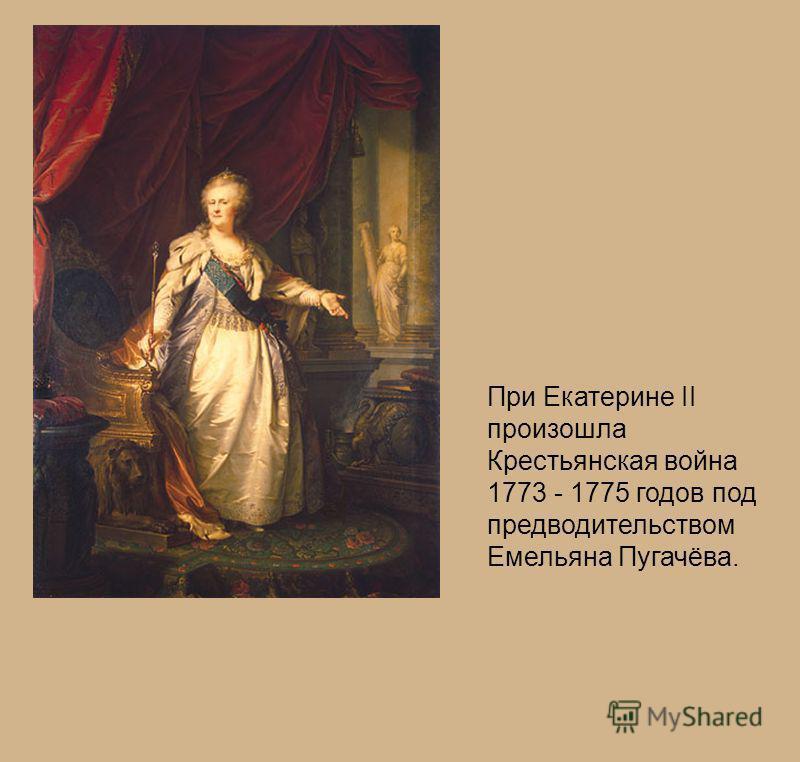 При Екатерине II произошла Крестьянская война 1773 - 1775 годов под предводительством Емельяна Пугачёва.