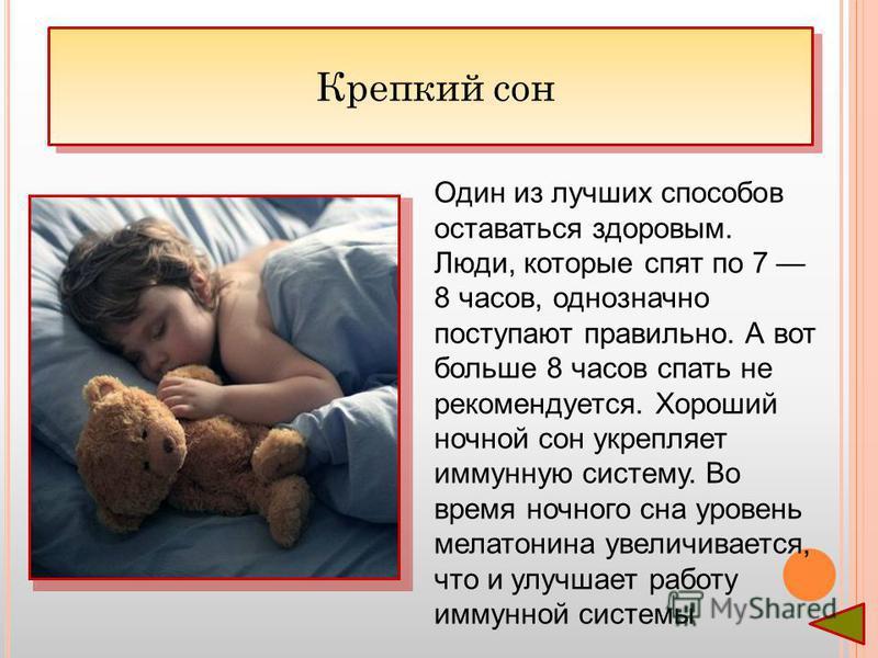 Один из лучших способов оставаться здоровым. Люди, которые спят по 7 8 часов, однозначно поступают правильно. А вот больше 8 часов спать не рекомендуется. Хороший ночной сон укрепляет иммунную систему. Во время ночного сна уровень мелатонина увеличив