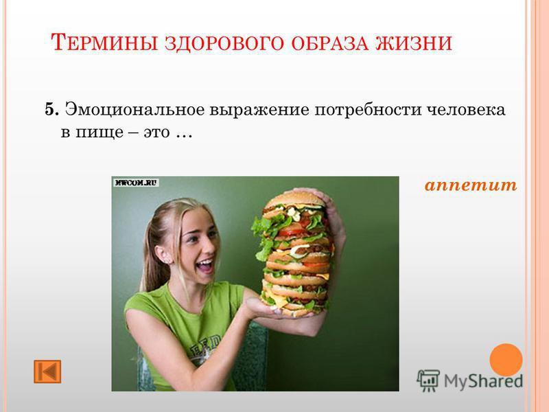 Т ЕРМИНЫ ЗДОРОВОГО ОБРАЗА ЖИЗНИ 5. Эмоциональное выражение потребности человека в пище – это … аппетит