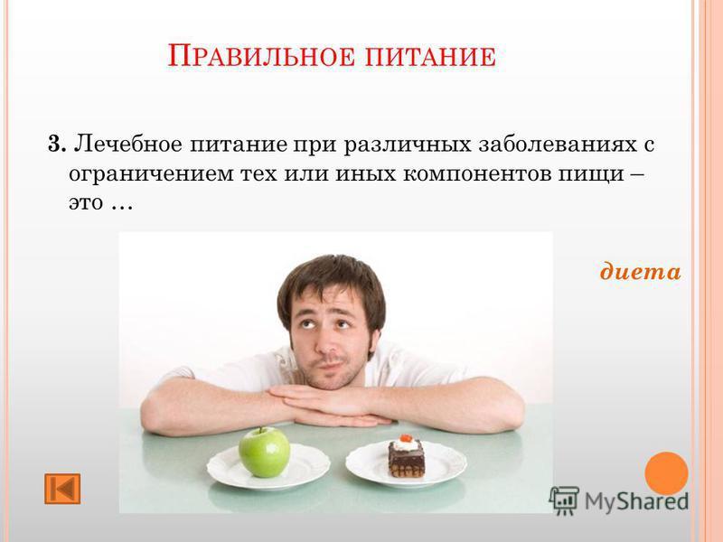 П РАВИЛЬНОЕ ПИТАНИЕ 3. Лечебное питание при различных заболеваниях с ограничением тех или иных компонентов пищи – это … диета