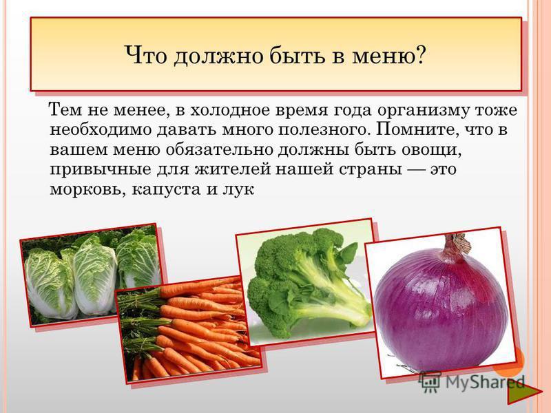Тем не менее, в холодное время года организму тоже необходимо давать много полезного. Помните, что в вашем меню обязательно должны быть овощи, привычные для жителей нашей страны это морковь, капуста и лук Что должно быть в меню?