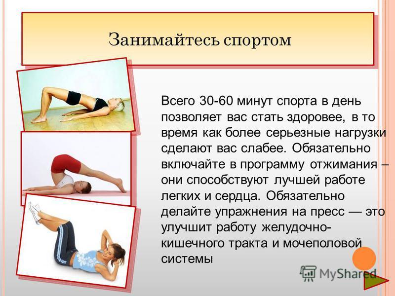 Занимайтесь спортом Всего 30-60 минут спорта в день позволяет вас стать здоровее, в то время как более серьезные нагрузки сделают вас слабее. Обязательно включайте в программу отжимания – они способствуют лучшей работе легких и сердца. Обязательно де