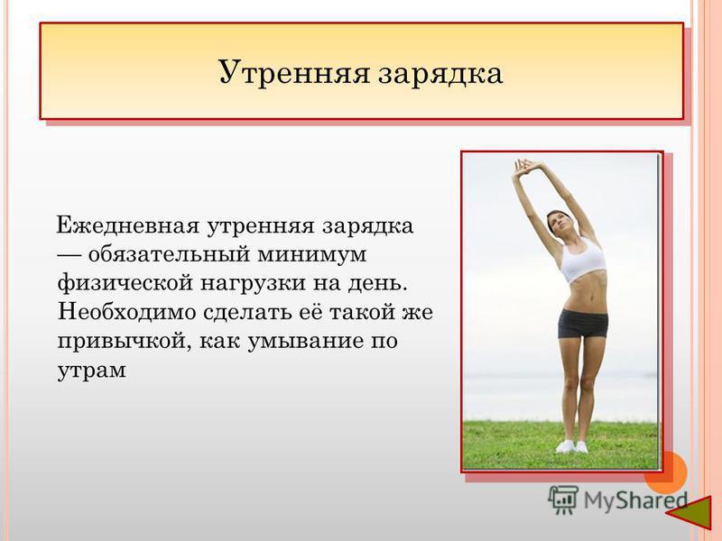 Ежедневная утренняя зарядка обязательный минимум физической нагрузки на день. Необходимо сделать её такой же привычкой, как умывание по утрам Утренняя зарядка