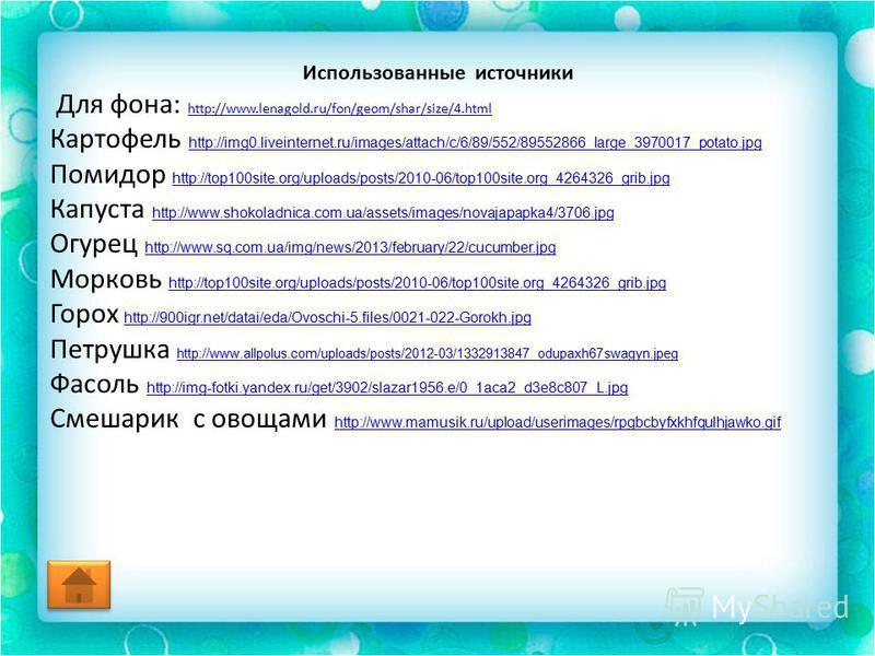 Использованные источники Для фона: http://www.lenagold.ru/fon/geom/shar/size/4. html http://www.lenagold.ru/fon/geom/shar/size/4. html Картофель http://img0.liveinternet.ru/images/attach/c/6/89/552/89552866_large_3970017_potato.jpg http://img0.livein