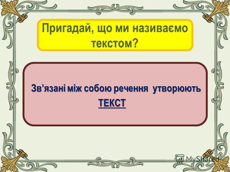 Пригадай, що ми називаємо текстом? Звязані між собою речення утворюють Звязані між собою речення утворюють ТЕКСТ ТЕКСТ