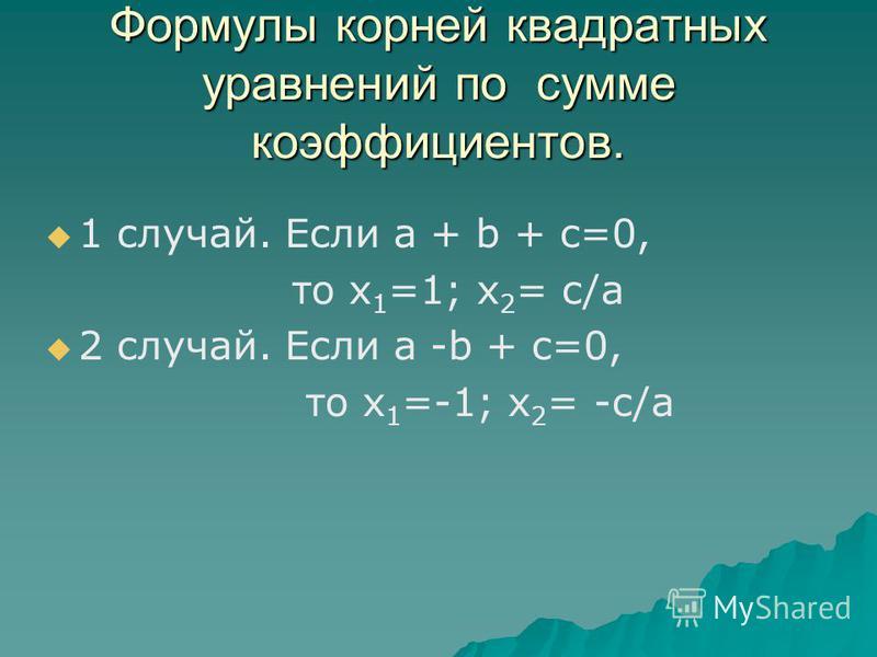 Формулы корней квадратных уравнений по сумме коэффициентов. 1 случай. Если a + b + c=0, то х 1 =1; х 2 = с/а 2 случай. Если a -b + c=0, то х 1 =-1; х 2 = -с/а