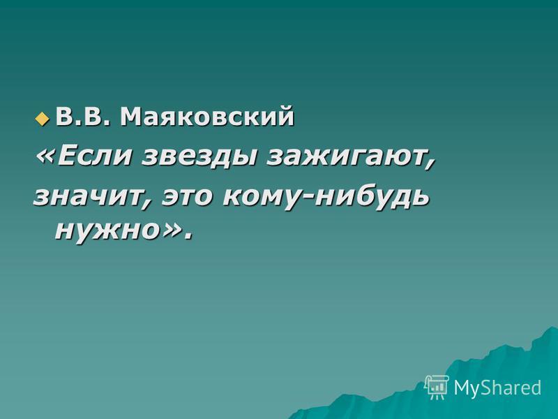 В.В. Маяковский В.В. Маяковский «Если звезды зажигают, значит, это кому-нибудь нужно».