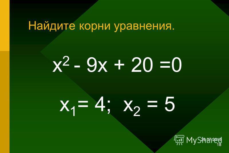 29.07.2015 17 Найдите подбором корни уравнения х 2 – 9 х + 20 = 0 х 2 + 11 х – 12 = 0 х 2 + х – 56 = 0 х 2 – 19 х +88 = 0