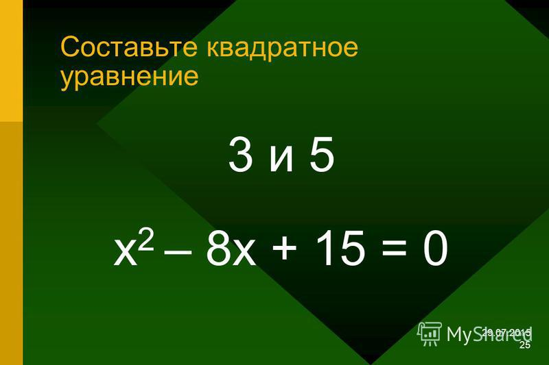 29.07.2015 24 Составьте квадратное уравнение, зная его корни. 3 и 5 ; 3 и –5; -3 и 5; -3 и -5
