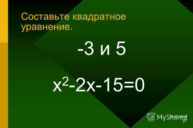 29.07.2015 26 Составьте квадратное уравнение 3 и –5 х 2 + 2 х – 15 = 0