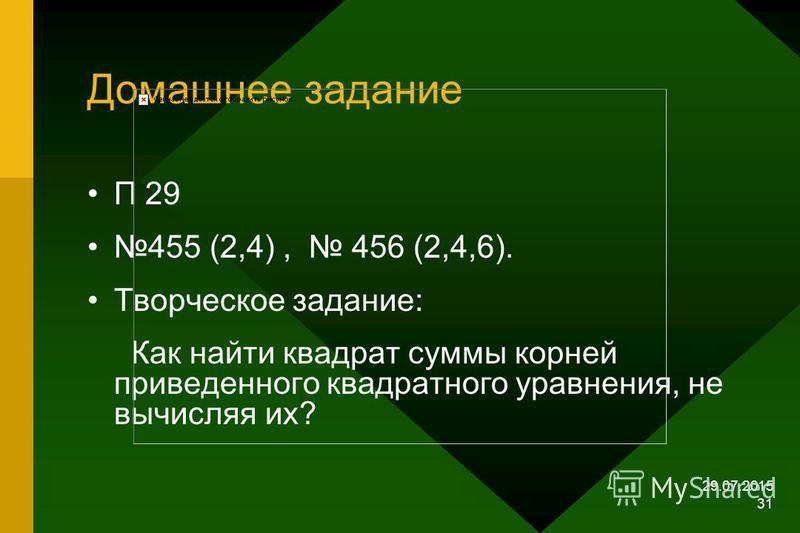 29.07.2015 30 Проверка самостоятельной работы Уравнения Сумма корней Произведение корней Х 2 -14Х+6=0 14 6 Х 2 -5Х-2=0 5 -2 Х 2 +21Х-6=0 -21 -6 Х 2 +10Х+1=0 -10 1
