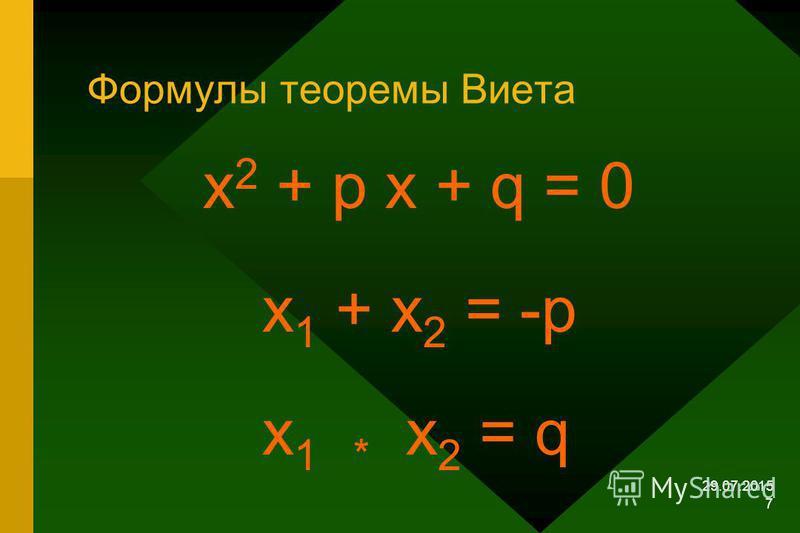 29.07.2015 6 Теорема Виета Сумма корней приведённого квадратного уравнения равна второму коэффициенту, взятому с противоположным знаком, а произведение корней равно свободному члену х 2 + р х +q = 0, х 1, х 2 - корни уравнения х 1 + х 2 = -р; х 1* х