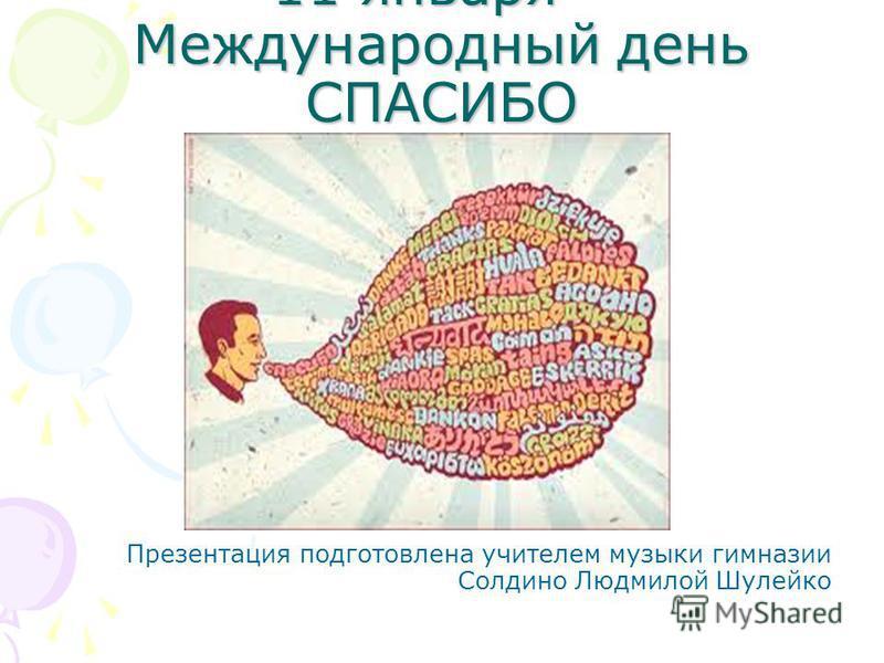 11 января – Международный день СПАСИБО Презентация подготовлена учителем музыки гимназии Солдино Людмилой Шулейко