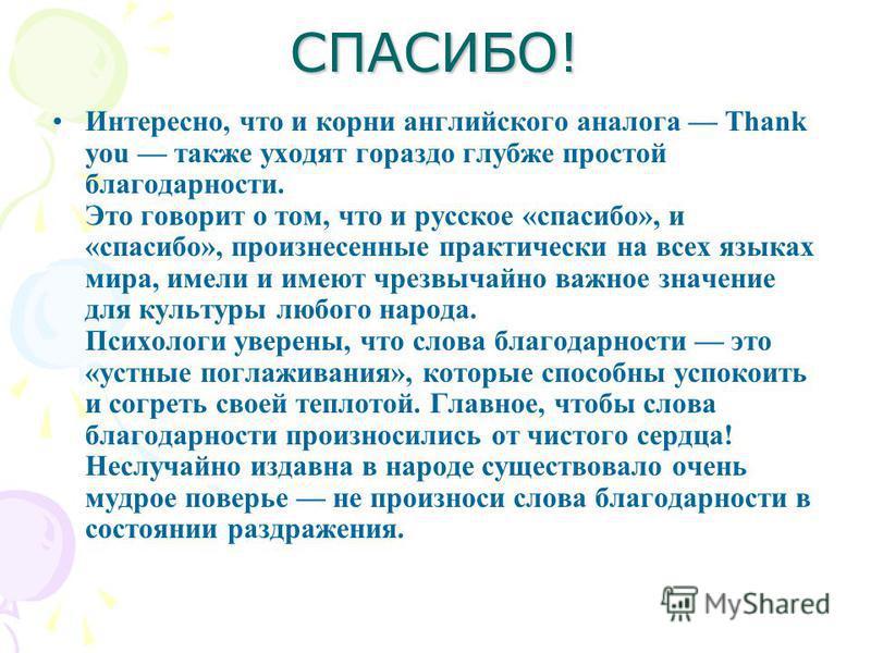 СПАСИБО! Интересно, что и корни английского аналога Тhank you также уходят гораздо глубже простой благодарности. Это говорит о том, что и русское «спасибо», и «спасибо», произнесенные практически на всех языках мира, имели и имеют чрезвычайно важное