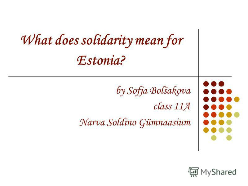 What does solidarity mean for Estonia? by Sofja Bolšakova class 11A Narva Soldino Gümnaasium